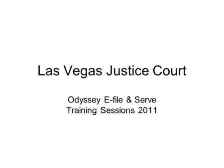 Las Vegas Justice Court Odyssey E-file & Serve Training Sessions 2011.