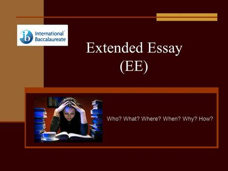 Extended Essay (EE) Who? What? Where? When? Why? How?