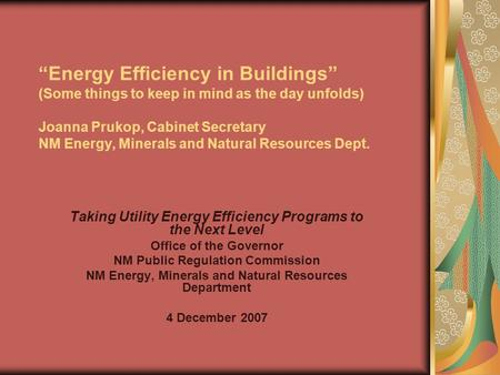 """Energy Efficiency in Buildings"" (Some things to keep in mind as the day unfolds) Joanna Prukop, Cabinet Secretary NM Energy, Minerals and Natural Resources."
