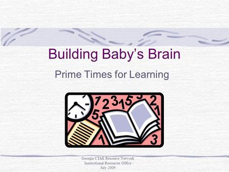 Building Baby's Brain Prime Times for Learning Georgia CTAE Resource Network Instructional Resources Office July 2009.