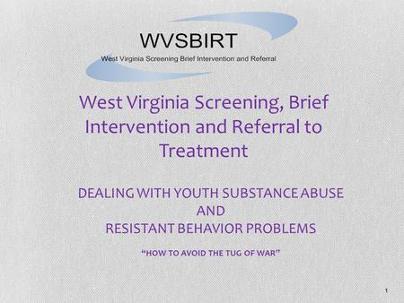 "1 DEALING WITH YOUTH SUBSTANCE ABUSE AND RESISTANT BEHAVIOR PROBLEMS ""HOW TO AVOID THE TUG OF WAR"" West Virginia Screening, Brief Intervention and Referral."