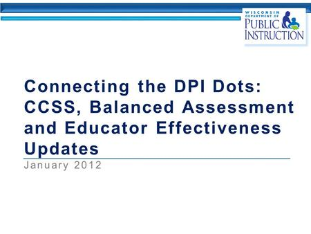 Connecting the DPI Dots: CCSS, Balanced Assessment and Educator Effectiveness Updates January 2012.