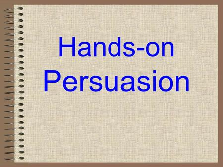 Hands-on Persuasion Stage One: Prewriting for ideas Stage Two: Prewriting for and developing layered elaboration Stage Three: Designing the argument.