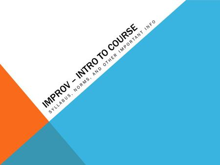 IMPROV – INTRO TO COURSE SYLLABUS, NORMS, AND OTHER IMPORTANT INFO.