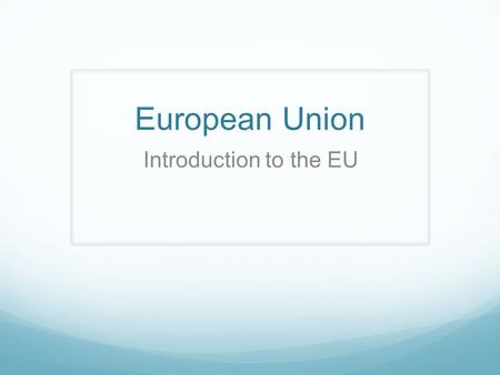European Union Introduction to the EU.