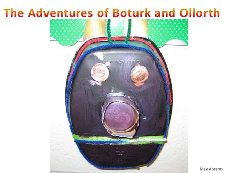 Max Abrams. The Adventures of Boturk and Ollorth Part 2 In ancient times there were two gods who got married. Their names were Boturk and Ollorth. Boturk.