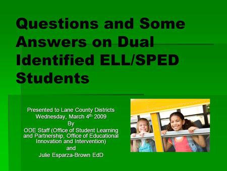 Questions and Some Answers on Dual Identified ELL/SPED Students Presented to Lane County Districts Wednesday, March 4 th 2009 By ODE Staff (Office of Student.