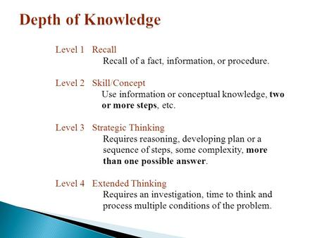 Level 1 Recall Recall of a fact, information, or procedure. Level 2 Skill/Concept Use information or conceptual knowledge, two or more steps, etc. Level.