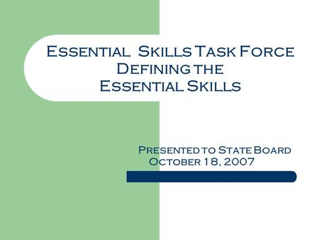 Essential Skills Task Force Defining the Essential Skills Presented to State Board October 18, 2007.