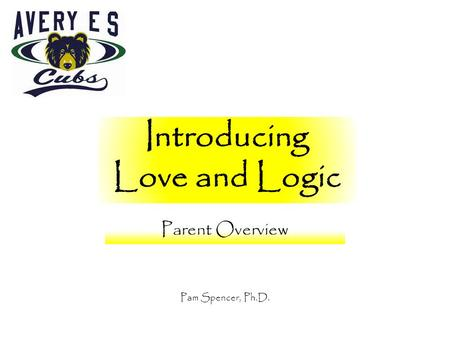 Introducing Love and Logic Parent Overview Pam Spencer, Ph.D.