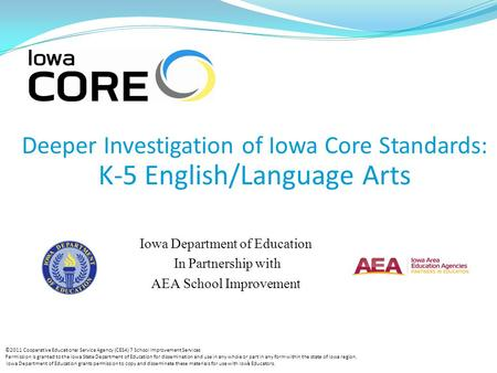 1 Deeper Investigation of Iowa Core Standards: K-5 English/Language Arts Iowa Department of Education In Partnership with AEA School Improvement ©2011.