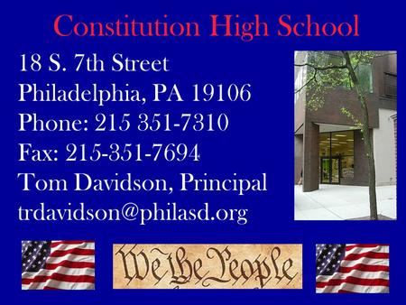 18 S. 7th Street Philadelphia, PA 19106 Phone: 215 351-7310 Fax: 215-351-7694 Tom Davidson, Principal Constitution High School.