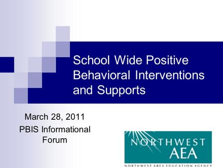 School Wide Positive Behavioral Interventions and Supports March 28, 2011 PBIS Informational Forum.