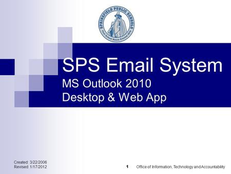 Created: 3/22/2006 Revised: 1/17/2012Office of Information, Technology and Accountability 1 SPS Email System MS Outlook 2010 Desktop & Web App.
