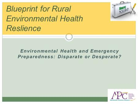 Environmental Health and Emergency Preparedness: Disparate or Desperate? Blueprint for Rural Environmental Health Reslience.