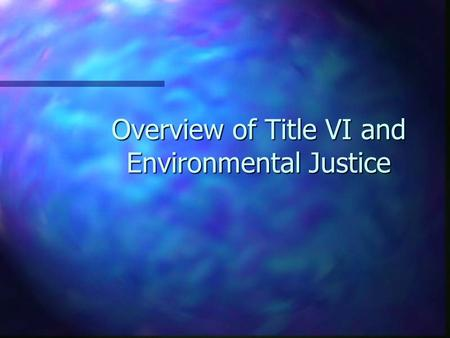 Overview of Title VI and Environmental Justice. n Title VI Legislation and Regulations n Current Transportation Laws n Environmental Justice Executive.