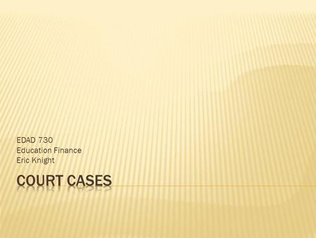 EDAD 730 Education Finance Eric Knight.  This PowerPoint talks about four court cases that deal with school finance. The first one, DeRolph vs. State.