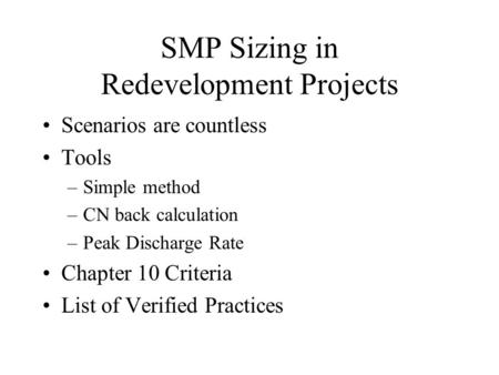 SMP Sizing in Redevelopment Projects Scenarios are countless Tools –Simple method –CN back calculation –Peak Discharge Rate Chapter 10 Criteria List of.