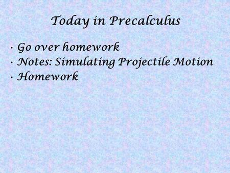 Today in Precalculus Go over homework Notes: Simulating Projectile Motion Homework.