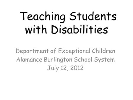 Teaching Students with Disabilities Department of Exceptional Children Alamance Burlington School System July 12, 2012.