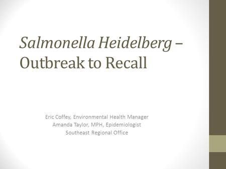 Salmonella Heidelberg – Outbreak to Recall Eric Coffey, Environmental Health Manager Amanda Taylor, MPH, Epidemiologist Southeast Regional Office.
