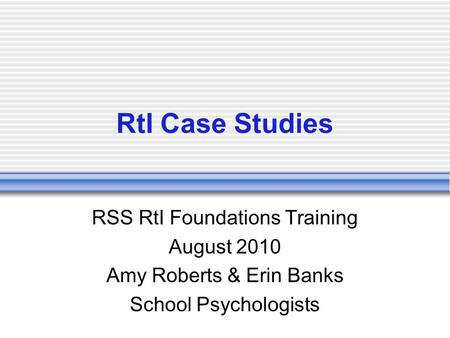 RtI Case Studies RSS RtI Foundations Training August 2010 Amy Roberts & Erin Banks School Psychologists.