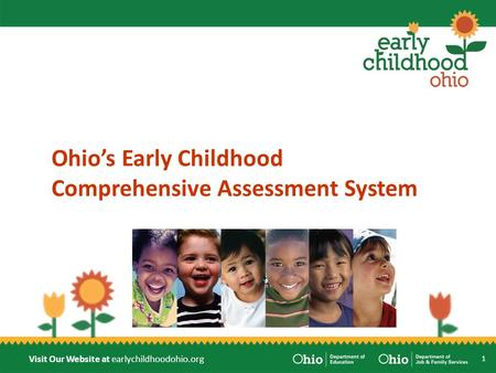 Visit Our Website at earlychildhoodohio.org Ohio's Early Childhood Comprehensive Assessment System 1.