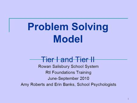 1 Problem Solving Model Tier I and Tier II Rowan Salisbury School System RtI Foundations Training June-September 2010 Amy Roberts and Erin Banks, School.
