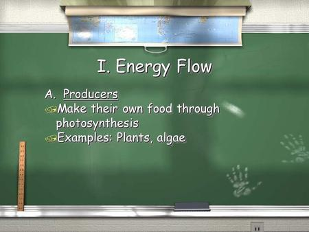 I. Energy Flow A. Producers / Make their own food through photosynthesis / Examples: Plants, algae A. Producers / Make their own food through photosynthesis.