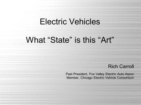 "Electric Vehicles What ""State"" is this ""Art"" Rich Carroll Past President, Fox Valley Electric Auto Assoc Member, Chicago Electric Vehicle Consortium."
