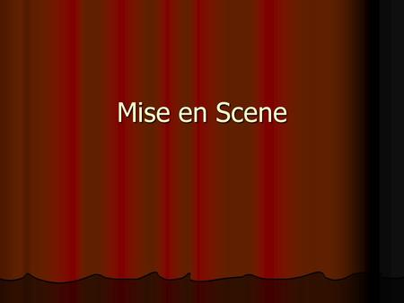 Mise en Scene. Refers generally to the arrangements of everything physical in a camera shot, which includes the setting, costumes, makeup, and objects.
