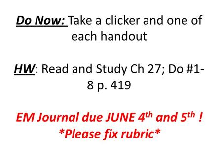 Do Now: Take a clicker and one of each handout HW: Read and Study Ch 27; Do #1- 8 p. 419 EM Journal due JUNE 4 th and 5 th ! *Please fix rubric*