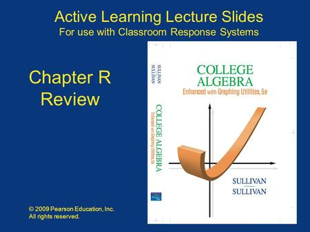 Slide R - 1 Copyright © 2009 Pearson Education, Inc. Publishing as Pearson Prentice Hall Active Learning Lecture Slides For use with Classroom Response.