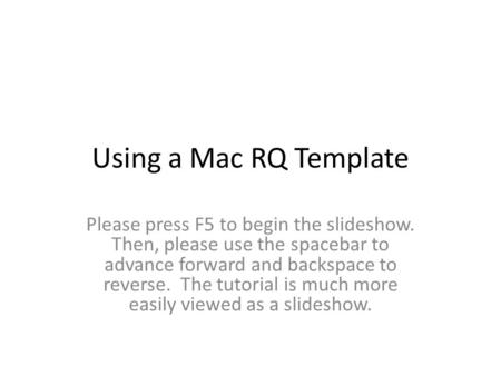 Using a Mac RQ Template Please press F5 to begin the slideshow. Then, please use the spacebar to advance forward and backspace to reverse. The tutorial.