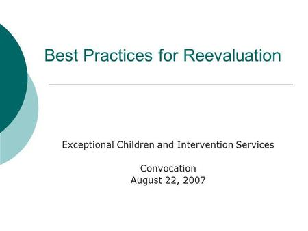 Best Practices for Reevaluation Exceptional Children and Intervention Services Convocation August 22, 2007.