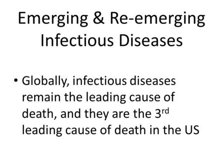 Emerging & Re-emerging Infectious Diseases Globally, infectious diseases remain the leading cause of death, and they are the 3 rd leading cause of death.