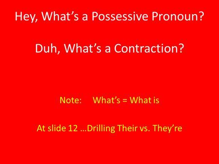 Hey, What's a Possessive Pronoun? Duh, What's a Contraction? Note: What's = What is At slide 12 …Drilling Their vs. They're.