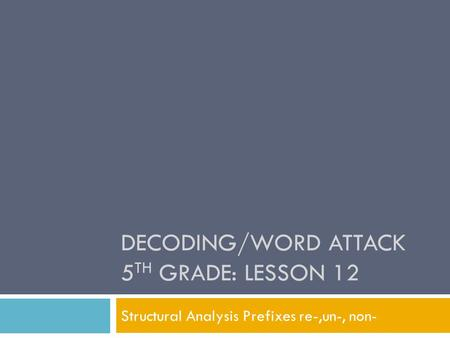 DECODING/WORD ATTACK 5 TH GRADE: LESSON 12 Structural Analysis Prefixes re-,un-, non-