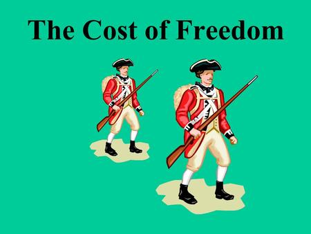 The Cost of Freedom Why did Americans want Independence from Britain?