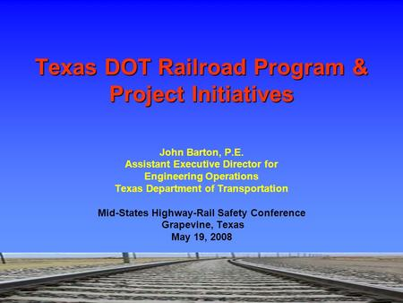 John Barton, P.E. Assistant Executive Director for Engineering Operations Texas Department of Transportation Mid-States Highway-Rail Safety Conference.