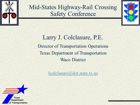 Mid-States Highway-Rail Crossing Safety Conference Larry J. Colclasure, P.E. Director of Transportation Operations Texas Department of Transportation Waco.