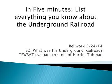 Bellwork 2/24/14 EQ: What was the Underground Railroad? TSWBAT evaluate the role of Harriet Tubman In Five minutes: List everything you know about the.