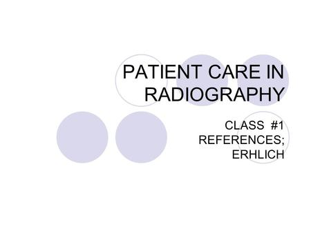 PATIENT CARE IN RADIOGRAPHY CLASS #1 REFERENCES; ERHLICH.