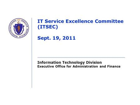 Information Technology Division Executive Office for Administration and Finance IT Service Excellence Committee (ITSEC) Sept. 19, 2011.