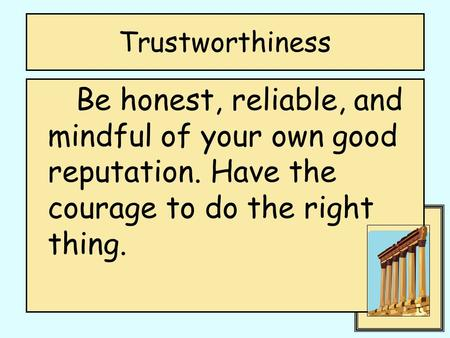 Trustworthiness Be honest, reliable, and mindful of your own good reputation. Have the courage to do the right thing.