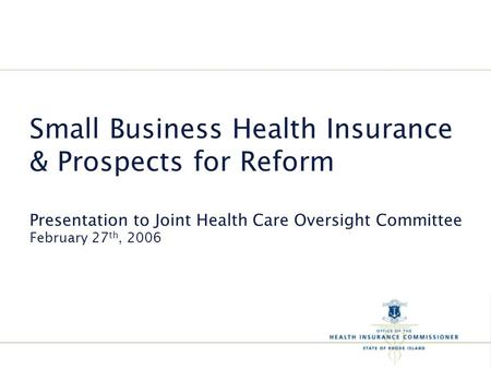 Small Business Health Insurance & Prospects for Reform Presentation to Joint Health Care Oversight Committee February 27 th, 2006.