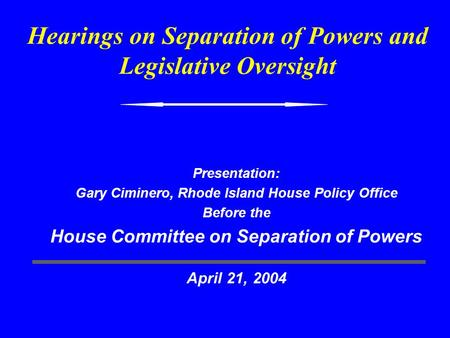 Hearings on Separation of Powers and Legislative Oversight Presentation: Gary Ciminero, Rhode Island House Policy Office Before the House Committee on.