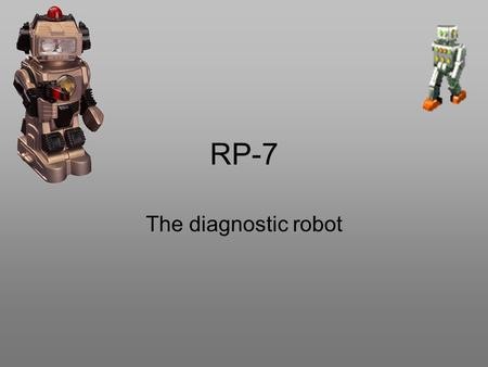 RP-7 The diagnostic robot. Who, where, and when was RP-7 made? RP-7 was made in Santa Barbra, California and it was made by INTOUCH on January 11, 2007.