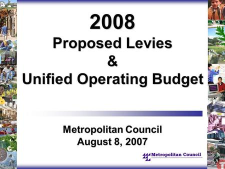 2008 Proposed Levies & Unified Operating Budget Metropolitan Council August 8, 2007.