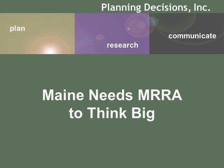 Plan research communicate Planning Decisions, Inc. Maine Needs MRRA to Think Big.